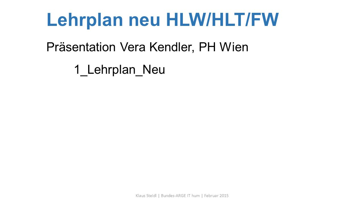 Lehrplan neu HLW/HLT/FW Präsentation Vera Kendler, PH Wien 1_Lehrplan_Neu Klaus Steidl | Bundes-ARGE IT hum | Februar 2015