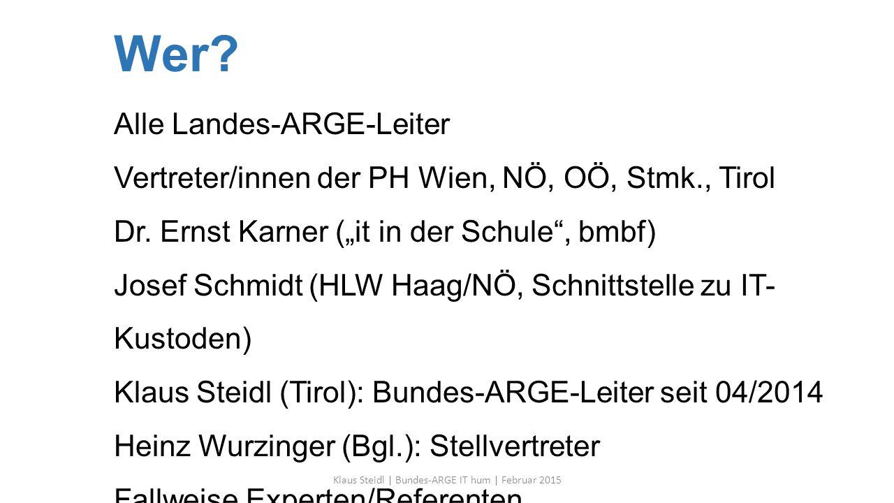 """Wer? Alle Landes-ARGE-Leiter Vertreter/innen der PH Wien, NÖ, OÖ, Stmk., Tirol Dr. Ernst Karner (""""it in der Schule"""", bmbf) Josef Schmidt (HLW Haag/NÖ,"""