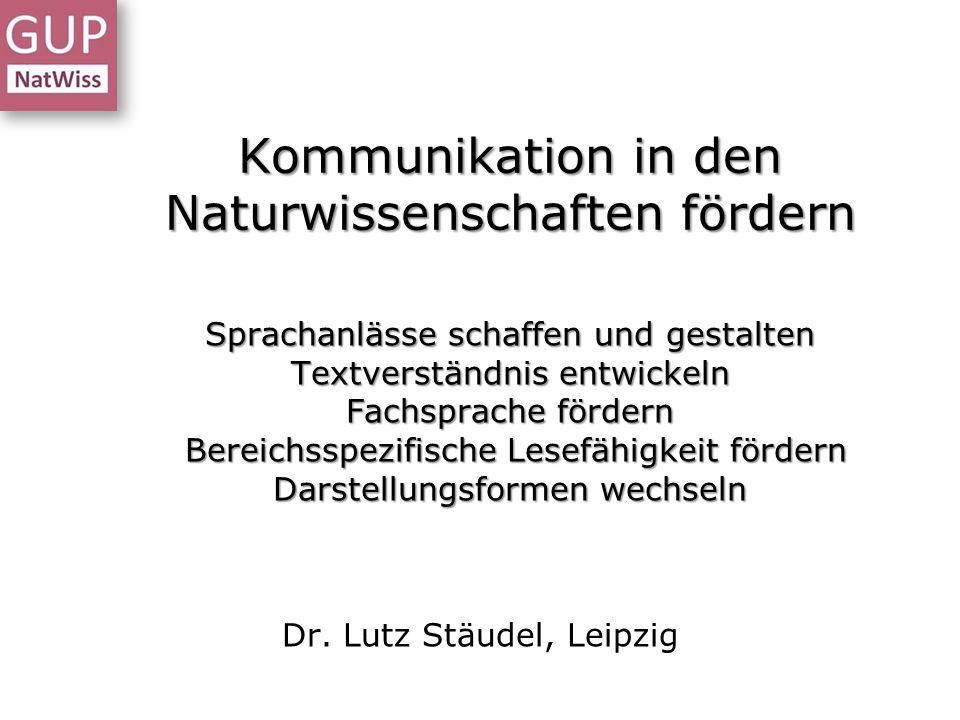 Kommunikation in den Naturwissenschaften fördern Dr. Lutz Stäudel, Leipzig Sprachanlässe schaffen und gestalten Textverständnis entwickeln Fachsprache