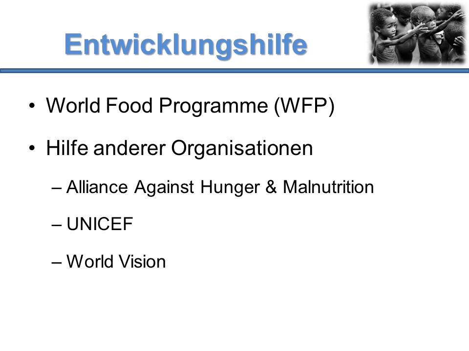 Entwicklungshilfe World Food Programme (WFP) Hilfe anderer Organisationen –Alliance Against Hunger & Malnutrition –UNICEF –World Vision