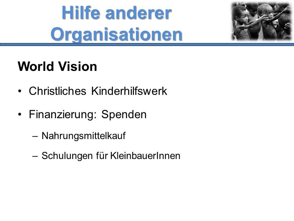 Hilfe anderer Organisationen World Vision Christliches Kinderhilfswerk Finanzierung: Spenden –Nahrungsmittelkauf –Schulungen für KleinbauerInnen