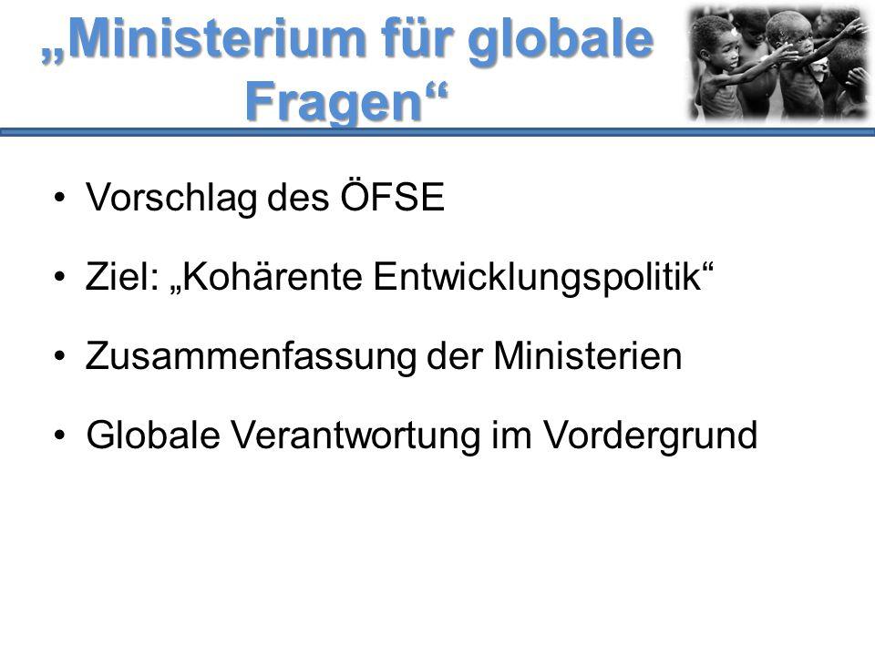 """""""Ministerium für globale Fragen"""" Vorschlag des ÖFSE Ziel: """"Kohärente Entwicklungspolitik"""" Zusammenfassung der Ministerien Globale Verantwortung im Vor"""