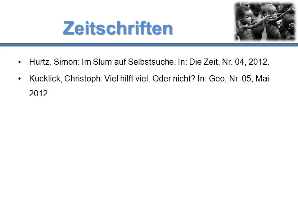 Zeitschriften Hurtz, Simon: Im Slum auf Selbstsuche. In: Die Zeit, Nr. 04, 2012. Kucklick, Christoph: Viel hilft viel. Oder nicht? In: Geo, Nr. 05, Ma