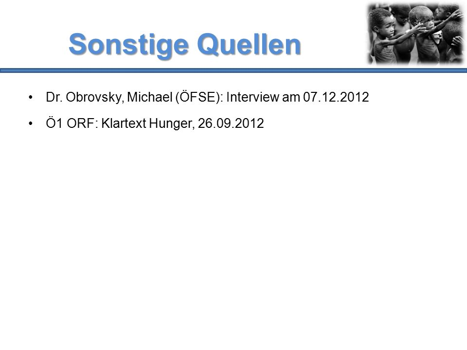 Sonstige Quellen Dr. Obrovsky, Michael (ÖFSE): Interview am 07.12.2012 Ö1 ORF: Klartext Hunger, 26.09.2012