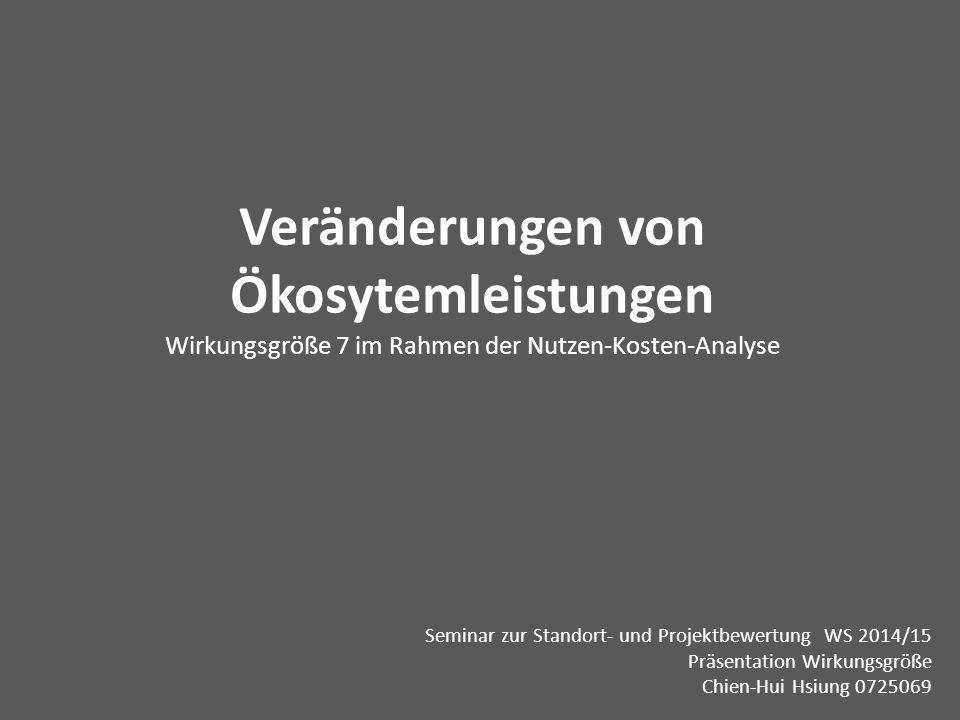 Veränderungen von Ökosytemleistungen Wirkungsgröße 7 im Rahmen der Nutzen-Kosten-Analyse Seminar zur Standort- und Projektbewertung WS 2014/15 Präsentation Wirkungsgröße Chien-Hui Hsiung 0725069