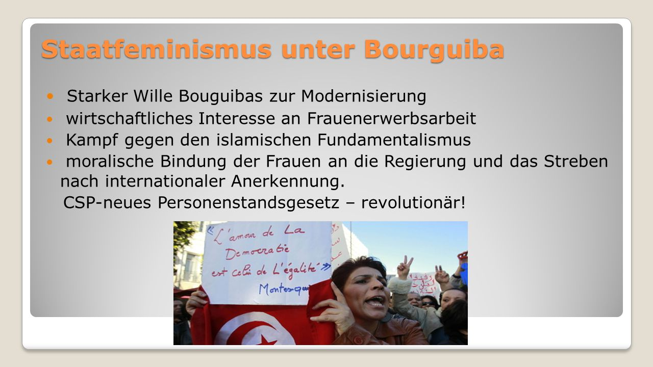 Staatfeminismus unter Bourguiba Starker Wille Bouguibas zur Modernisierung wirtschaftliches Interesse an Frauenerwerbsarbeit Kampf gegen den islamischen Fundamentalismus moralische Bindung der Frauen an die Regierung und das Streben nach internationaler Anerkennung.