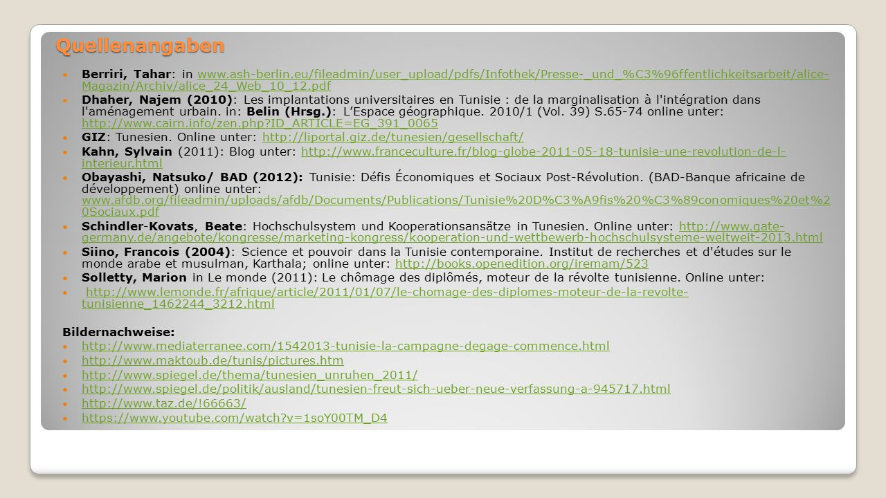 Quellenangaben Berriri, Tahar: in www.ash-berlin.eu/fileadmin/user_upload/pdfs/Infothek/Presse-_und_%C3%96ffentlichkeitsarbeit/alice- Magazin/Archiv/alice_24_Web_10_12.pdfwww.ash-berlin.eu/fileadmin/user_upload/pdfs/Infothek/Presse-_und_%C3%96ffentlichkeitsarbeit/alice- Magazin/Archiv/alice_24_Web_10_12.pdf Dhaher, Najem (2010): Les implantations universitaires en Tunisie : de la marginalisation à l intégration dans l aménagement urbain.