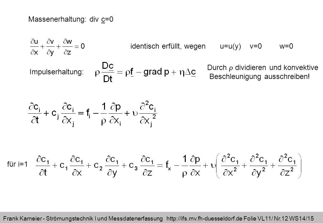 Frank Kameier - Strömungstechnik I und Messdatenerfassung http://ifs.mv.fh-duesseldorf.de Folie VL11/ Nr.12 WS14/15 Massenerhaltung: div c=0 identisch erfüllt, wegenu=u(y)v=0w=0 Impulserhaltung: Durch  dividieren und konvektive Beschleunigung ausschreiben.