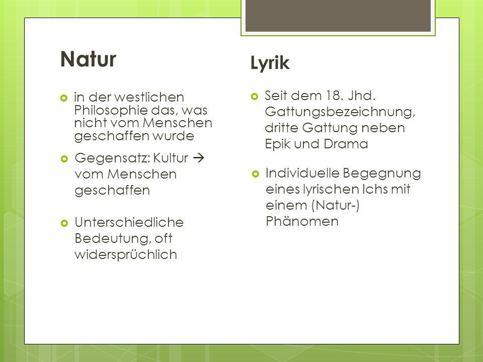 Natur  in der westlichen Philosophie das, was nicht vom Menschen geschaffen wurde Lyrik  Gegensatz: Kultur  vom Menschen geschaffen  Unterschiedliche Bedeutung, oft widersprüchlich  Individuelle Begegnung eines lyrischen Ichs mit einem (Natur-) Phänomen  Seit dem 18.