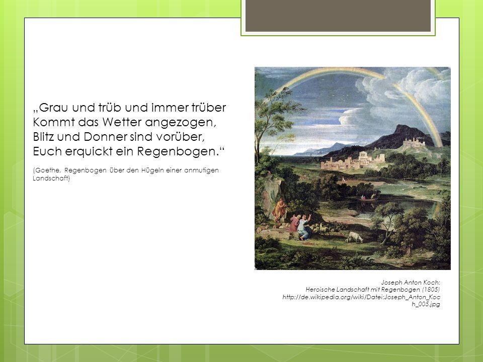 """Joseph Anton Koch: Heroische Landschaft mit Regenbogen (1805) http://de.wikipedia.org/wiki/Datei:Joseph_Anton_Koc h_005.jpg """"Grau und trüb und immer trüber Kommt das Wetter angezogen, Blitz und Donner sind vorüber, Euch erquickt ein Regenbogen. (Goethe, Regenbogen über den Hügeln einer anmutigen Landschaft)"""