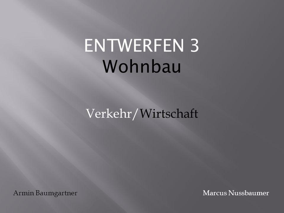 ENTWERFEN 3 Wohnbau Verkehr/Wirtschaft Armin Baumgartner Marcus Nussbaumer