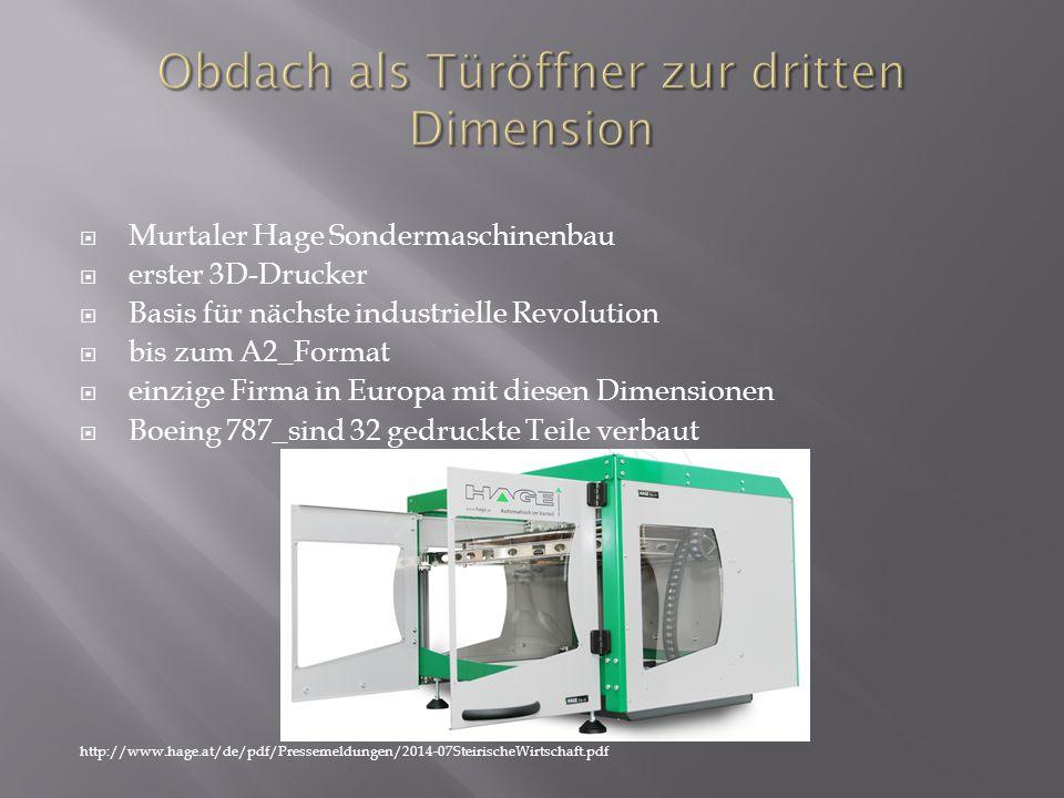  Murtaler Hage Sondermaschinenbau  erster 3D-Drucker  Basis für nächste industrielle Revolution  bis zum A2_Format  einzige Firma in Europa mit diesen Dimensionen  Boeing 787_sind 32 gedruckte Teile verbaut http://www.hage.at/de/pdf/Pressemeldungen/2014-07SteirischeWirtschaft.pdf