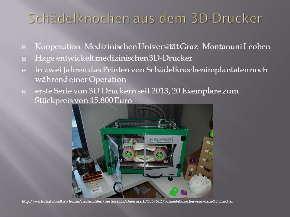  Kooperation_Medizinischen Universität Graz_Montanuni Leoben  Hage entwickelt medizinischen 3D-Drucker  in zwei Jahren das Printen von Schädelknochenimplantaten noch während einer Operation  erste Serie von 3D Druckern seit 2013, 20 Exemplare zum Stückpreis von 15.800 Euro http://wirtschaftsblatt.at/home/nachrichten/oesterreich/steiermark/3867612/Schaedelknochen-aus-dem-3DDrucker