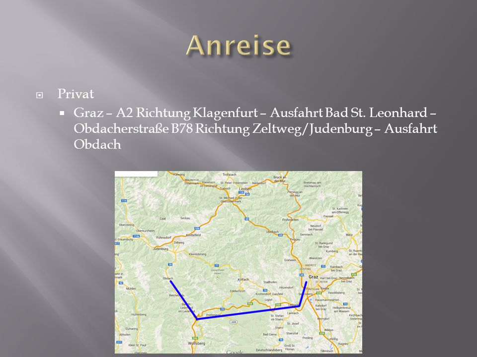  Privat  Graz – A2 Richtung Klagenfurt – Ausfahrt Bad St. Leonhard – Obdacherstraße B78 Richtung Zeltweg/Judenburg – Ausfahrt Obdach
