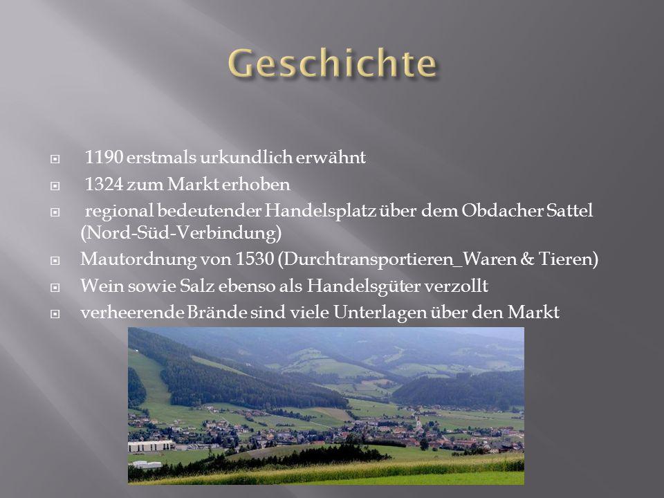  1190 erstmals urkundlich erwähnt  1324 zum Markt erhoben  regional bedeutender Handelsplatz über dem Obdacher Sattel (Nord-Süd-Verbindung)  Mautordnung von 1530 (Durchtransportieren_Waren & Tieren)  Wein sowie Salz ebenso als Handelsgüter verzollt  verheerende Brände sind viele Unterlagen über den Markt
