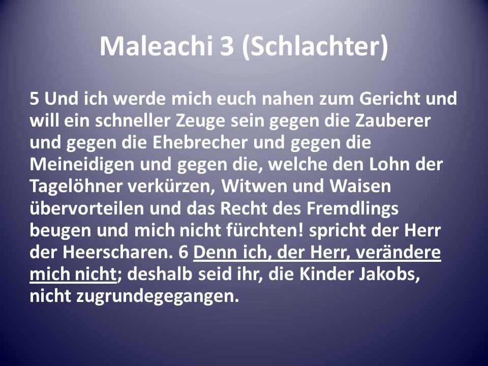 Maleachi 3 (Schlachter) 5 Und ich werde mich euch nahen zum Gericht und will ein schneller Zeuge sein gegen die Zauberer und gegen die Ehebrecher und gegen die Meineidigen und gegen die, welche den Lohn der Tagelöhner verkürzen, Witwen und Waisen übervorteilen und das Recht des Fremdlings beugen und mich nicht fürchten.