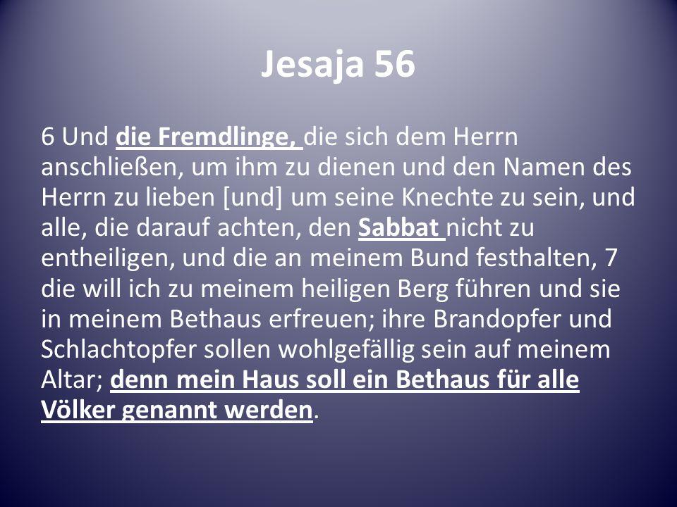 Jesaja 56 6 Und die Fremdlinge, die sich dem Herrn anschließen, um ihm zu dienen und den Namen des Herrn zu lieben [und] um seine Knechte zu sein, und alle, die darauf achten, den Sabbat nicht zu entheiligen, und die an meinem Bund festhalten, 7 die will ich zu meinem heiligen Berg führen und sie in meinem Bethaus erfreuen; ihre Brandopfer und Schlachtopfer sollen wohlgefällig sein auf meinem Altar; denn mein Haus soll ein Bethaus für alle Völker genannt werden.