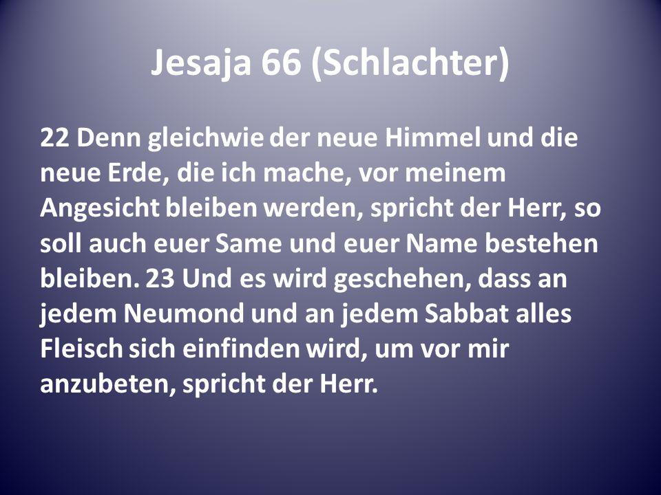 Jesaja 66 (Schlachter) 22 Denn gleichwie der neue Himmel und die neue Erde, die ich mache, vor meinem Angesicht bleiben werden, spricht der Herr, so soll auch euer Same und euer Name bestehen bleiben.