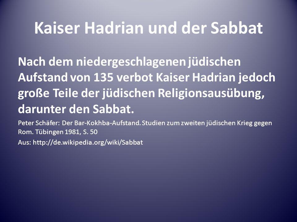 Kaiser Hadrian und der Sabbat Nach dem niedergeschlagenen jüdischen Aufstand von 135 verbot Kaiser Hadrian jedoch große Teile der jüdischen Religionsausübung, darunter den Sabbat.