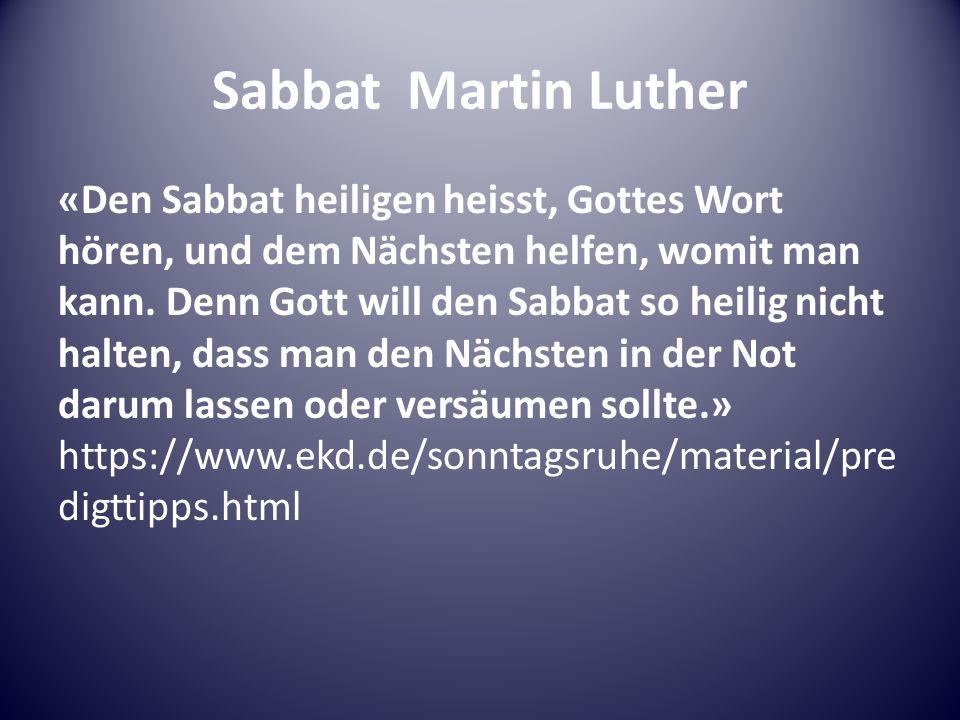 Sabbat Martin Luther «Den Sabbat heiligen heisst, Gottes Wort hören, und dem Nächsten helfen, womit man kann.