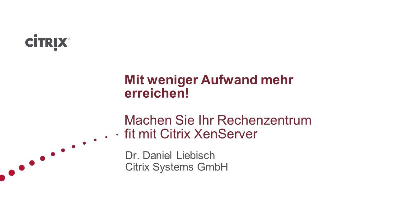 Mit weniger Aufwand mehr erreichen! Machen Sie Ihr Rechenzentrum fit mit Citrix XenServer Dr. Daniel Liebisch Citrix Systems GmbH