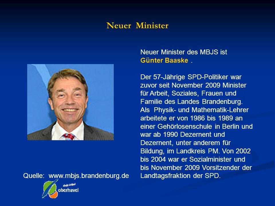Neuer Minister Quelle: www.mbjs.brandenburg.de Neuer Minister des MBJS ist Günter Baaske. Der 57-Jährige SPD-Politiker war zuvor seit November 2009 Mi