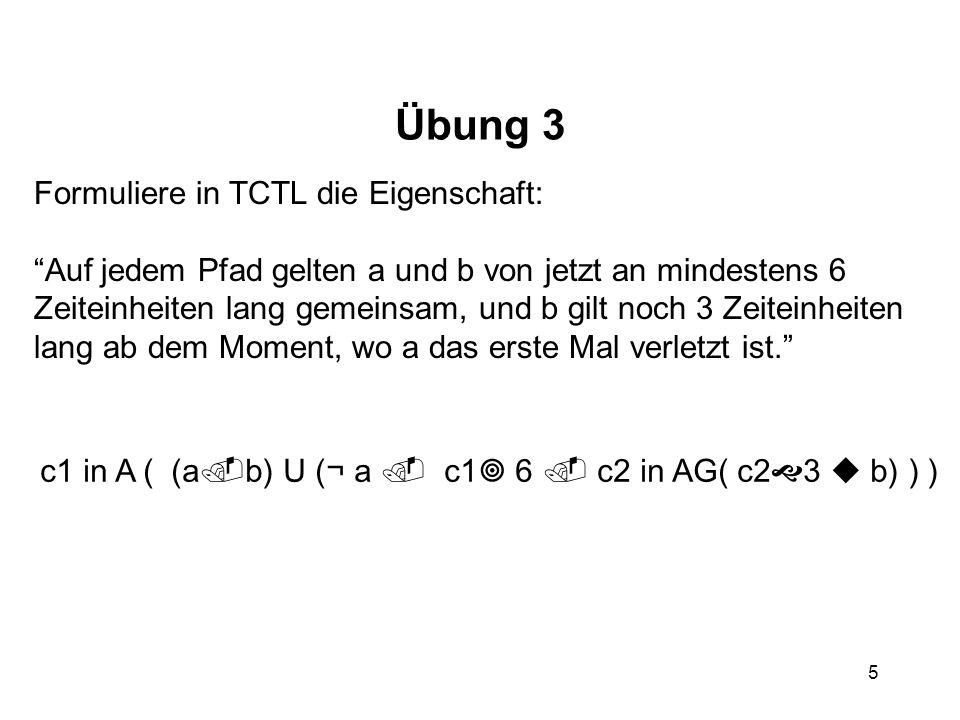 5 Übung 3 Formuliere in TCTL die Eigenschaft: Auf jedem Pfad gelten a und b von jetzt an mindestens 6 Zeiteinheiten lang gemeinsam, und b gilt noch 3 Zeiteinheiten lang ab dem Moment, wo a das erste Mal verletzt ist. c1 in A ( (a  b) U (¬ a  c1  6  c2 in AG( c2  3  b) ) )