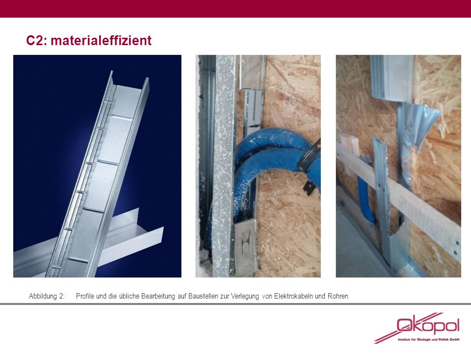C2: materialeffizient Abbildung 2:Profile und die übliche Bearbeitung auf Baustellen zur Verlegung von Elektrokabeln und Rohren