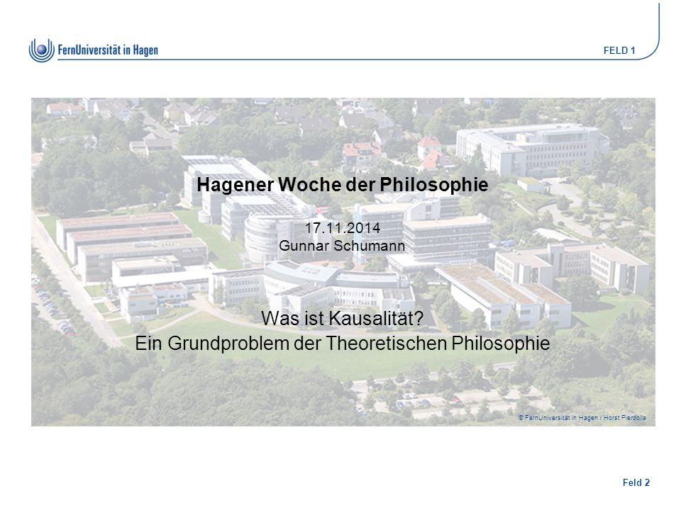 Feld 2 FELD 1 © FernUniversität in Hagen / Horst Pierdolla Hagener Woche der Philosophie 17.11.2014 Gunnar Schumann Was ist Kausalität? Ein Grundprobl