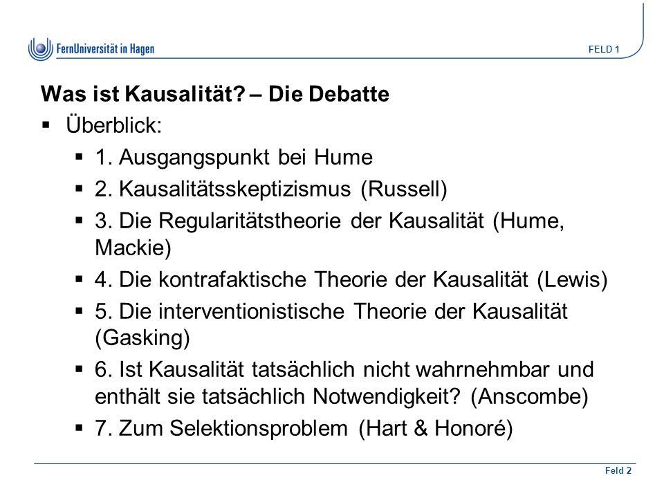 FELD 1 Feld 2 Was ist Kausalität? – Die Debatte  Überblick:  1. Ausgangspunkt bei Hume  2. Kausalitätsskeptizismus (Russell)  3. Die Regularitätst