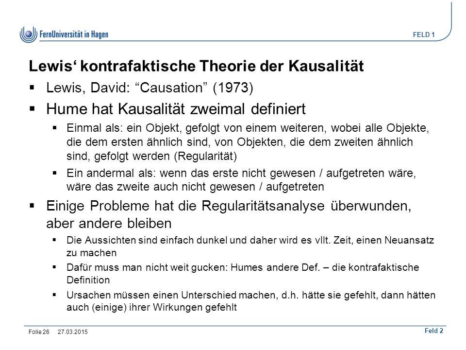 """FELD 1 Feld 2 Lewis' kontrafaktische Theorie der Kausalität  Lewis, David: """"Causation"""" (1973)  Hume hat Kausalität zweimal definiert  Einmal als: e"""
