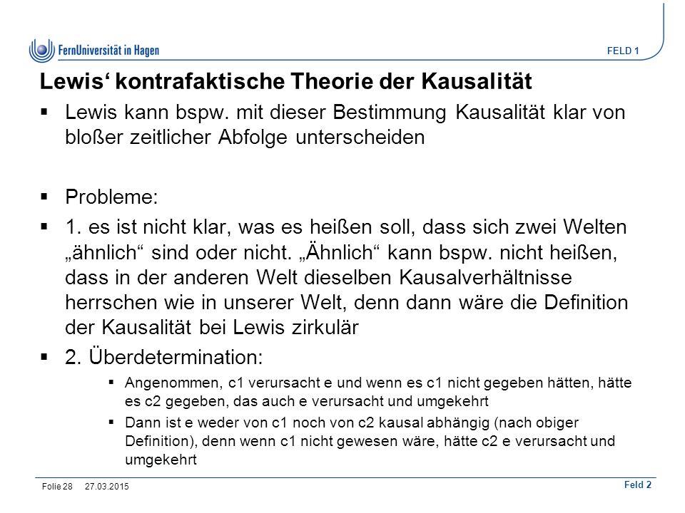 FELD 1 Feld 2 Lewis' kontrafaktische Theorie der Kausalität  Lewis kann bspw. mit dieser Bestimmung Kausalität klar von bloßer zeitlicher Abfolge unt