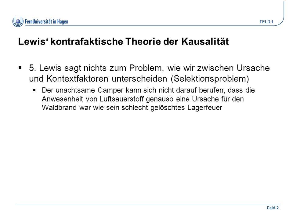 FELD 1 Feld 2 Lewis' kontrafaktische Theorie der Kausalität  5. Lewis sagt nichts zum Problem, wie wir zwischen Ursache und Kontextfaktoren untersche