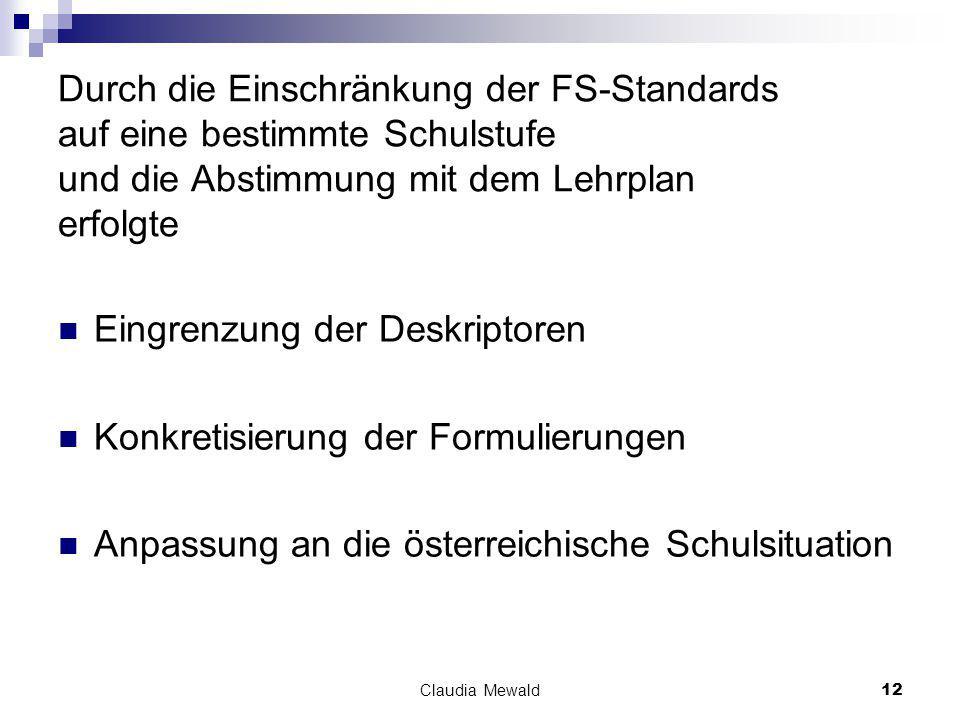 Claudia Mewald12 Durch die Einschränkung der FS-Standards auf eine bestimmte Schulstufe und die Abstimmung mit dem Lehrplan erfolgte Eingrenzung der Deskriptoren Konkretisierung der Formulierungen Anpassung an die österreichische Schulsituation