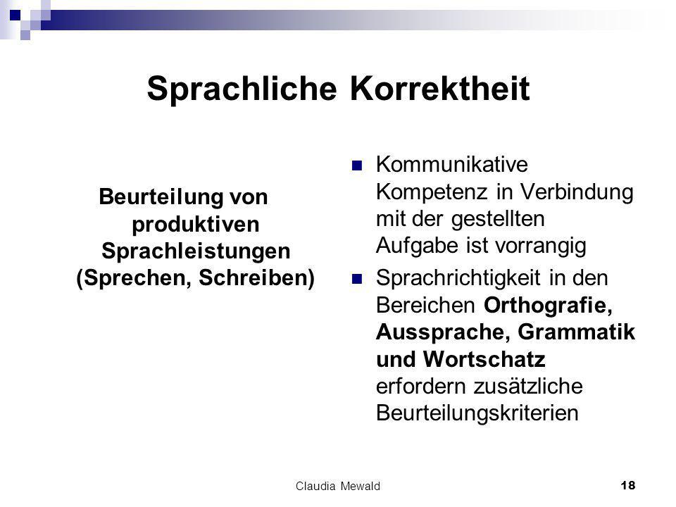 Claudia Mewald18 Sprachliche Korrektheit Beurteilung von produktiven Sprachleistungen (Sprechen, Schreiben) Kommunikative Kompetenz in Verbindung mit der gestellten Aufgabe ist vorrangig Sprachrichtigkeit in den Bereichen Orthografie, Aussprache, Grammatik und Wortschatz erfordern zusätzliche Beurteilungskriterien