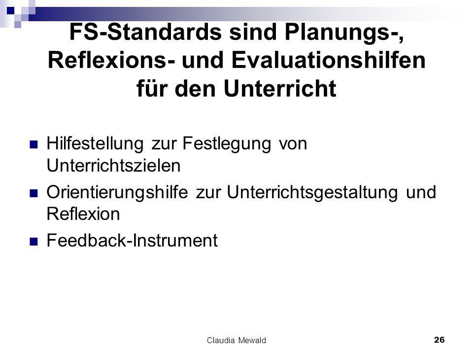 Claudia Mewald26 FS-Standards sind Planungs-, Reflexions- und Evaluationshilfen für den Unterricht Hilfestellung zur Festlegung von Unterrichtszielen Orientierungshilfe zur Unterrichtsgestaltung und Reflexion Feedback-Instrument