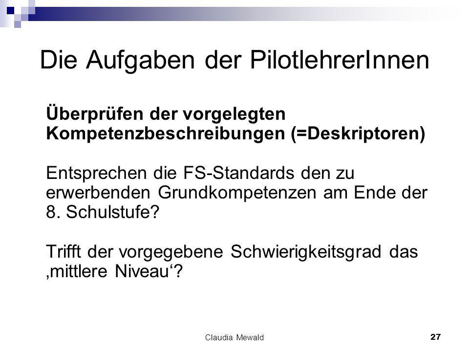 Claudia Mewald27 Die Aufgaben der PilotlehrerInnen Überprüfen der vorgelegten Kompetenzbeschreibungen (=Deskriptoren) Entsprechen die FS-Standards den zu erwerbenden Grundkompetenzen am Ende der 8.
