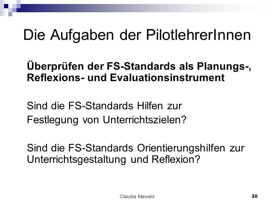 Claudia Mewald30 Die Aufgaben der PilotlehrerInnen Überprüfen der FS-Standards als Planungs-, Reflexions- und Evaluationsinstrument Sind die FS-Standards Hilfen zur Festlegung von Unterrichtszielen.