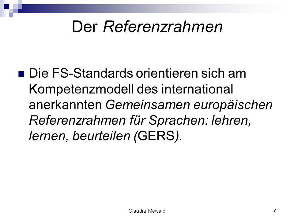 Claudia Mewald7 Der Referenzrahmen Die FS-Standards orientieren sich am Kompetenzmodell des international anerkannten Gemeinsamen europäischen Referenzrahmen für Sprachen: lehren, lernen, beurteilen (GERS).