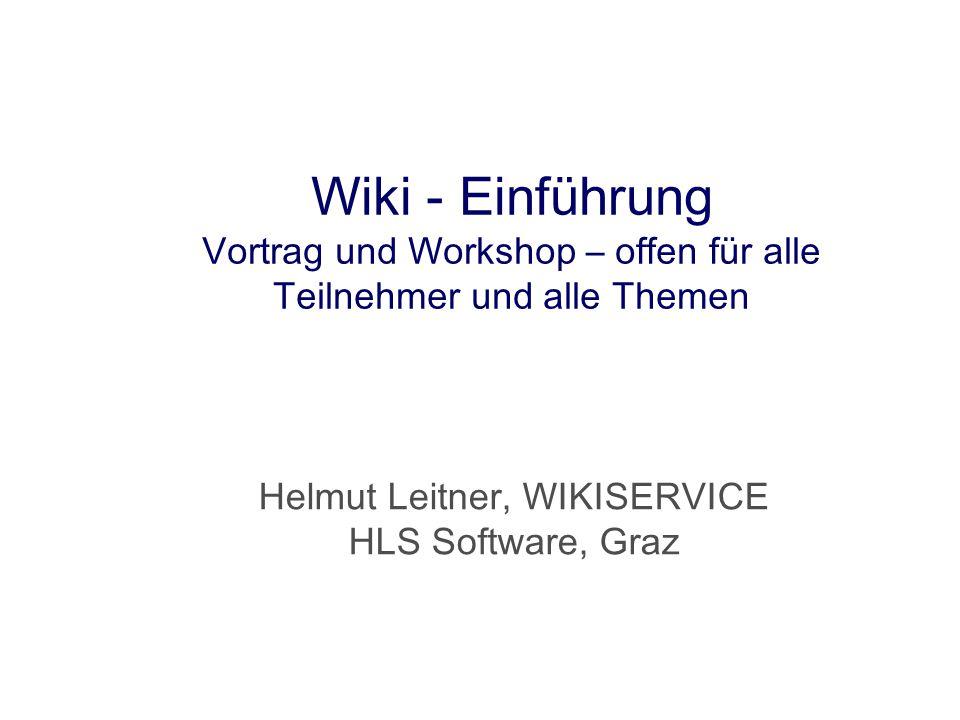 Wiki - Einführung Vortrag und Workshop – offen für alle Teilnehmer und alle Themen Helmut Leitner, WIKISERVICE HLS Software, Graz
