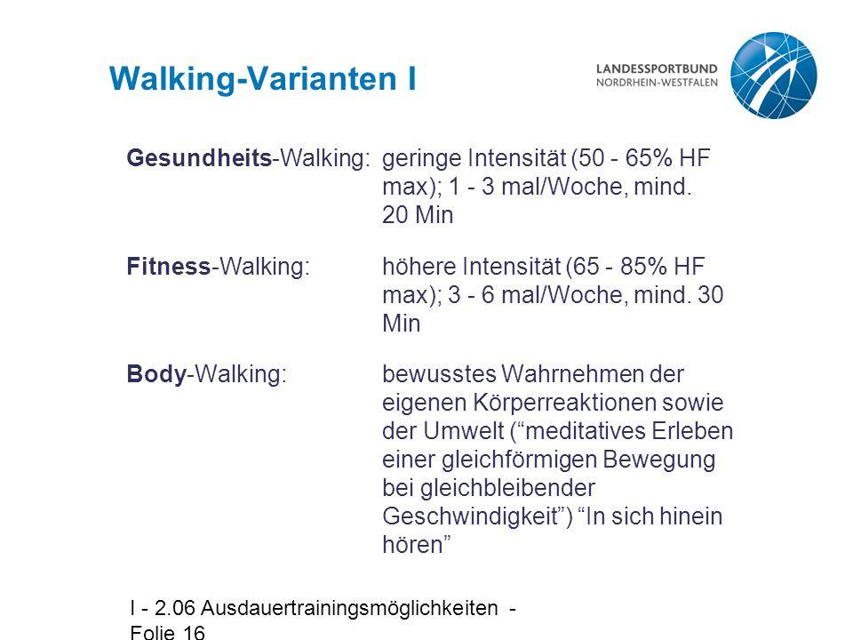 I - 2.06 Ausdauertrainingsmöglichkeiten - Folie 16 Walking-Varianten I Gesundheits-Walking:geringe Intensität (50 - 65% HF max); 1 - 3 mal/Woche, mind.