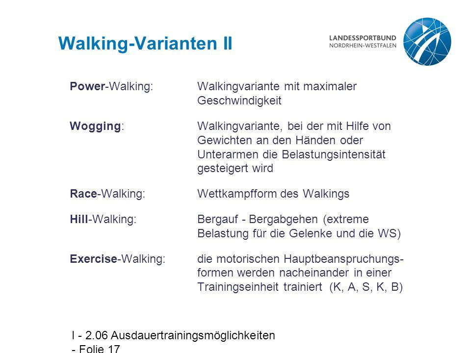 I - 2.06 Ausdauertrainingsmöglichkeiten - Folie 17 Walking-Varianten II Power-Walking:Walkingvariante mit maximaler Geschwindigkeit Wogging:Walkingvariante, bei der mit Hilfe von Gewichten an den Händen oder Unterarmen die Belastungsintensität gesteigert wird Race-Walking:Wettkampfform des Walkings Hill-Walking:Bergauf - Bergabgehen (extreme Belastung für die Gelenke und die WS) Exercise-Walking:die motorischen Hauptbeanspruchungs- formen werden nacheinander in einer Trainingseinheit trainiert (K, A, S, K, B)