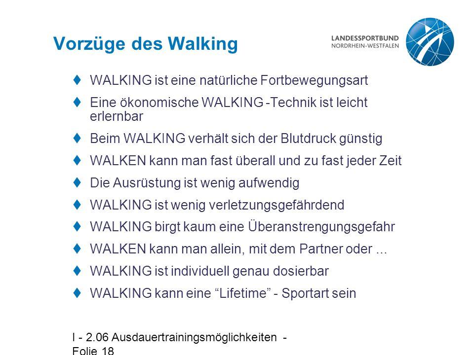 I - 2.06 Ausdauertrainingsmöglichkeiten - Folie 18 Vorzüge des Walking  WALKING ist eine natürliche Fortbewegungsart  Eine ökonomische WALKING -Technik ist leicht erlernbar  Beim WALKING verhält sich der Blutdruck günstig  WALKEN kann man fast überall und zu fast jeder Zeit  Die Ausrüstung ist wenig aufwendig  WALKING ist wenig verletzungsgefährdend  WALKING birgt kaum eine Überanstrengungsgefahr  WALKEN kann man allein, mit dem Partner oder...