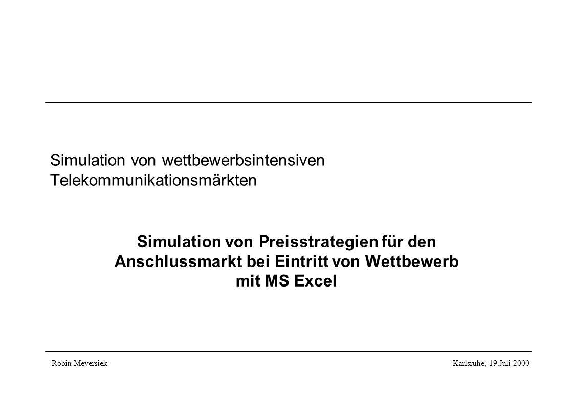 Simulation von wettbewerbsintensiven Telekommunikationsmärkten Simulation von Preisstrategien für den Anschlussmarkt bei Eintritt von Wettbewerb mit MS Excel Robin MeyersiekKarlsruhe, 19.Juli 2000