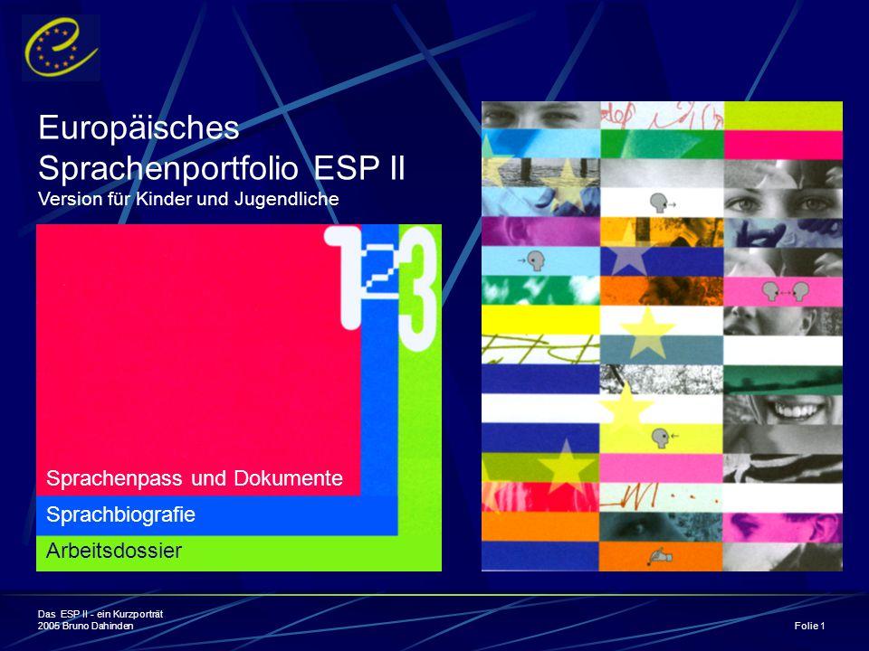 Das ESP II - ein Kurzporträt 2005 Bruno Dahinden Folie 1 Europäisches Sprachenportfolio ESP II Version für Kinder und Jugendliche Sprachenpass und Dokumente Sprachbiografie Arbeitsdossier