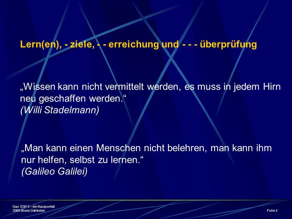 """Das ESP II - ein Kurzporträt 2005 Bruno Dahinden Folie 3 Lern(en), - ziele, - - erreichung und - - - überprüfung """"Wissen kann nicht vermittelt werden, es muss in jedem Hirn neu geschaffen werden. (Willi Stadelmann) """"Man kann einen Menschen nicht belehren, man kann ihm nur helfen, selbst zu lernen. (Galileo Galilei)"""