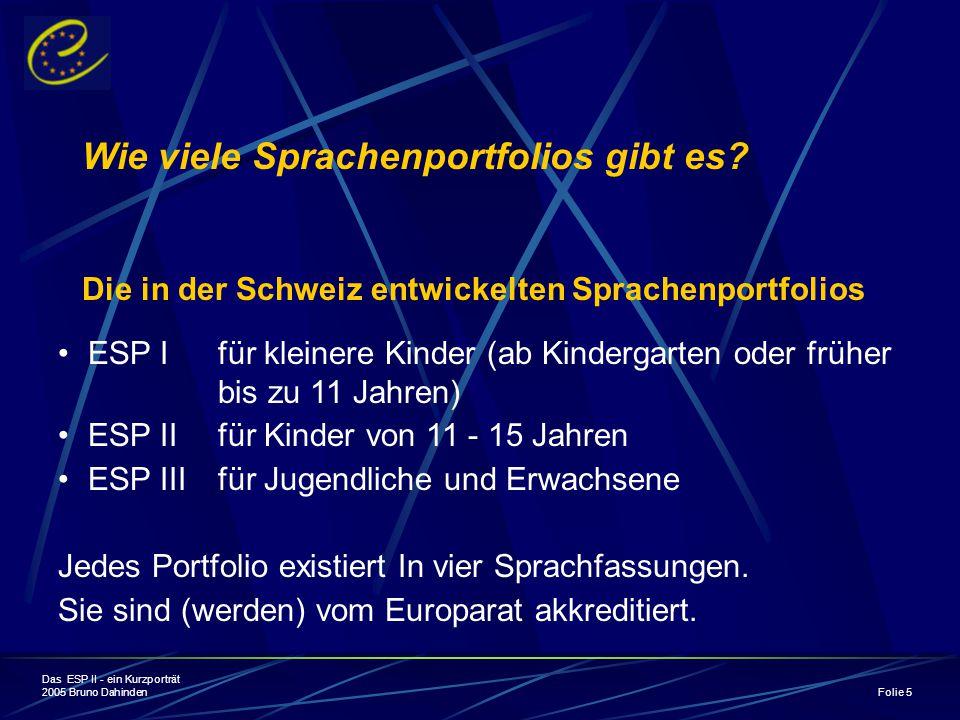 Das ESP II - ein Kurzporträt 2005 Bruno Dahinden Folie 5 Die in der Schweiz entwickelten Sprachenportfolios ESP I für kleinere Kinder (ab Kindergarten oder früher bis zu 11 Jahren) ESP II für Kinder von 11 - 15 Jahren ESP III für Jugendliche und Erwachsene Jedes Portfolio existiert In vier Sprachfassungen.