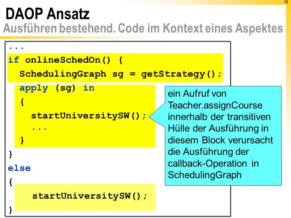 16 DAOP Ansatz Ausführen bestehend. Code im Kontext eines Aspektes... if onlineSchedOn() { SchedulingGraph sg = getStrategy(); apply (sg) in { startUn