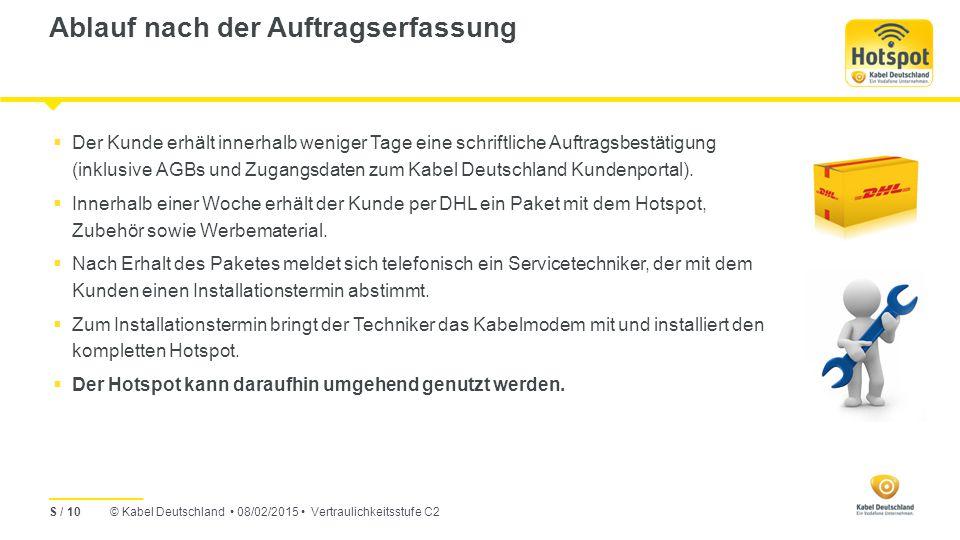 © Kabel Deutschland 08/02/2015 Vertraulichkeitsstufe C2 Ablauf nach der Auftragserfassung S / 10  Der Kunde erhält innerhalb weniger Tage eine schriftliche Auftragsbestätigung (inklusive AGBs und Zugangsdaten zum Kabel Deutschland Kundenportal).