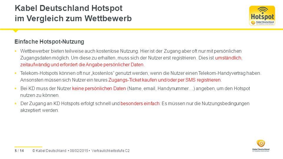 © Kabel Deutschland 08/02/2015 Vertraulichkeitsstufe C2 Kabel Deutschland Hotspot im Vergleich zum Wettbewerb S / 14 Einfache Hotspot-Nutzung  Wettbewerber bieten teilweise auch kostenlose Nutzung.